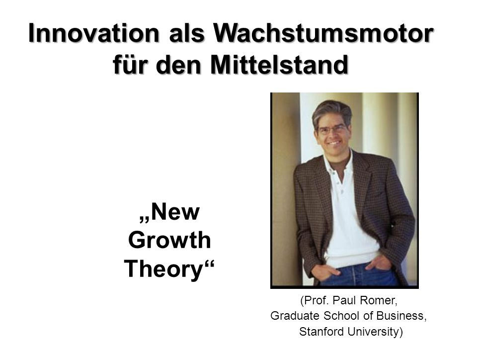 "Innovation als Wachstumsmotor für den Mittelstand ""New Growth Theory"" (Prof. Paul Romer, Graduate School of Business, Stanford University)"