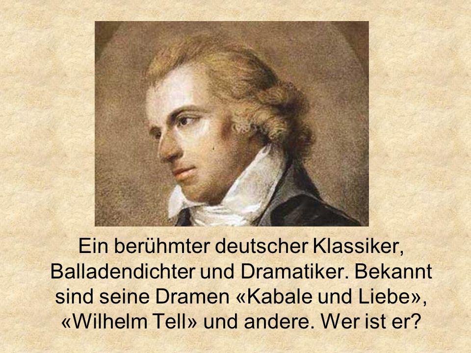 Ein berühmter deutscher Klassiker, Balladendichter und Dramatiker.
