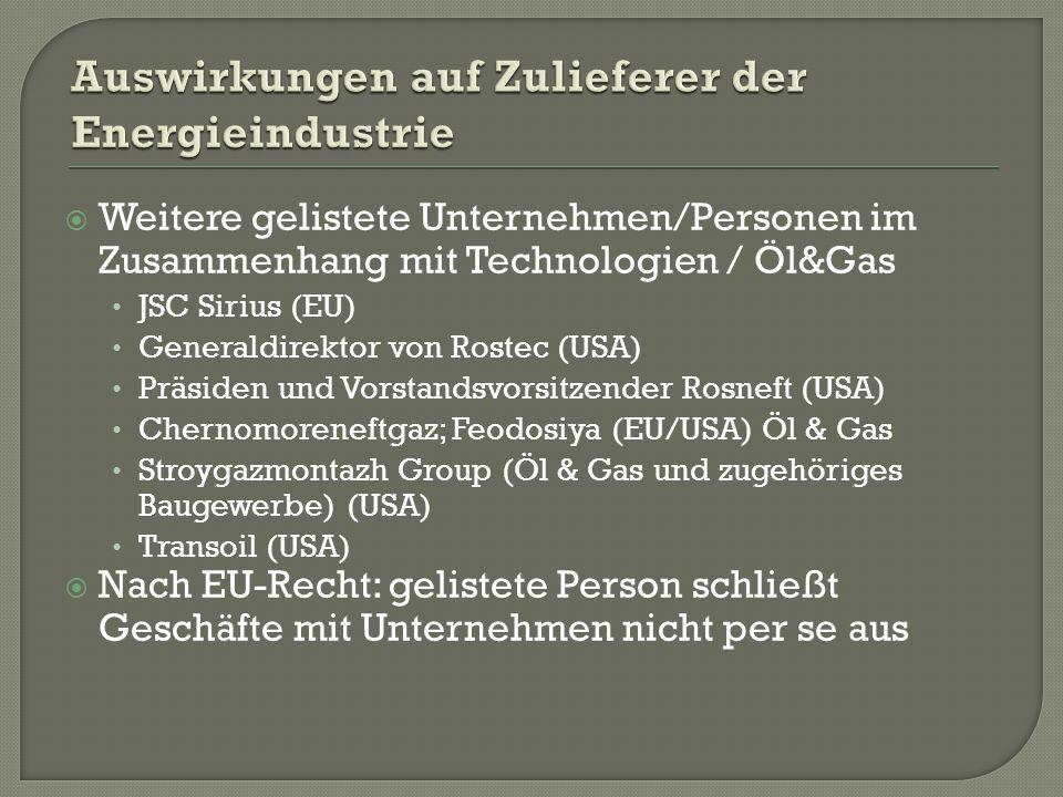  Weitere gelistete Unternehmen/Personen im Zusammenhang mit Technologien / Öl&Gas JSC Sirius (EU) Generaldirektor von Rostec (USA) Präsiden und Vorstandsvorsitzender Rosneft (USA) Chernomoreneftgaz; Feodosiya (EU/USA) Öl & Gas Stroygazmontazh Group (Öl & Gas und zugehöriges Baugewerbe) (USA) Transoil (USA)  Nach EU-Recht: gelistete Person schließt Geschäfte mit Unternehmen nicht per se aus