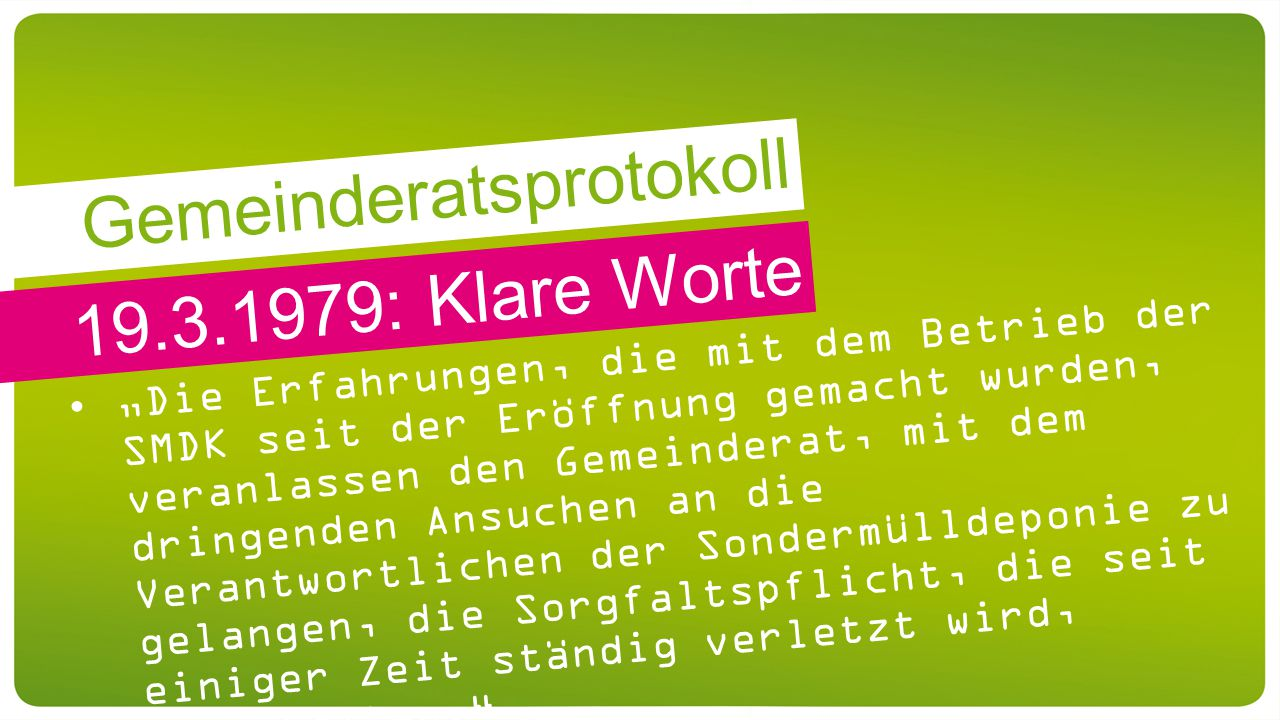 """19.3.1979: Klare Worte """"Die Erfahrungen, die mit dem Betrieb der SMDK seit der Eröffnung gemacht wurden, veranlassen den Gemeinderat, mit dem dringenden Ansuchen an die Verantwortlichen der Sondermülldeponie zu gelangen, die Sorgfaltspflicht, die seit einiger Zeit ständig verletzt wird, einzuhalten. Gemeinderatsprotokoll"""