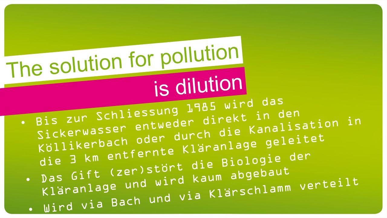 is dilution Bis zur Schliessung 1985 wird das Sickerwasser entweder direkt in den Köllikerbach oder durch die Kanalisation in die 3 km entfernte Kläranlage geleitet Das Gift (zer)stört die Biologie der Kläranlage und wird kaum abgebaut Wird via Bach und via Klärschlamm verteilt The solution for pollution