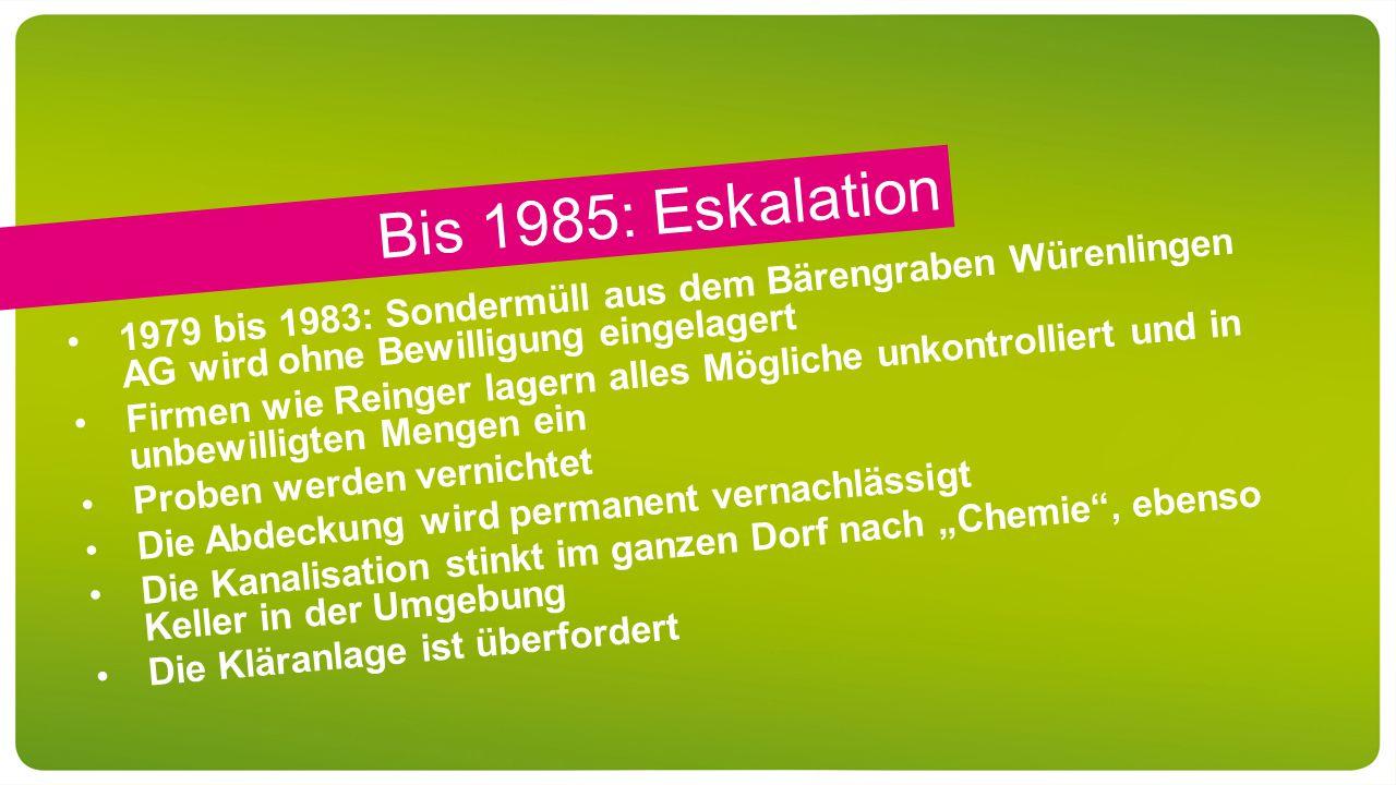 """Bis 1985: Eskalation 1979 bis 1983: Sondermüll aus dem Bärengraben Würenlingen AG wird ohne Bewilligung eingelagert Firmen wie Reinger lagern alles Mögliche unkontrolliert und in unbewilligten Mengen ein Proben werden vernichtet Die Abdeckung wird permanent vernachlässigt Die Kanalisation stinkt im ganzen Dorf nach """"Chemie , ebenso Keller in der Umgebung Die Kläranlage ist überfordert"""