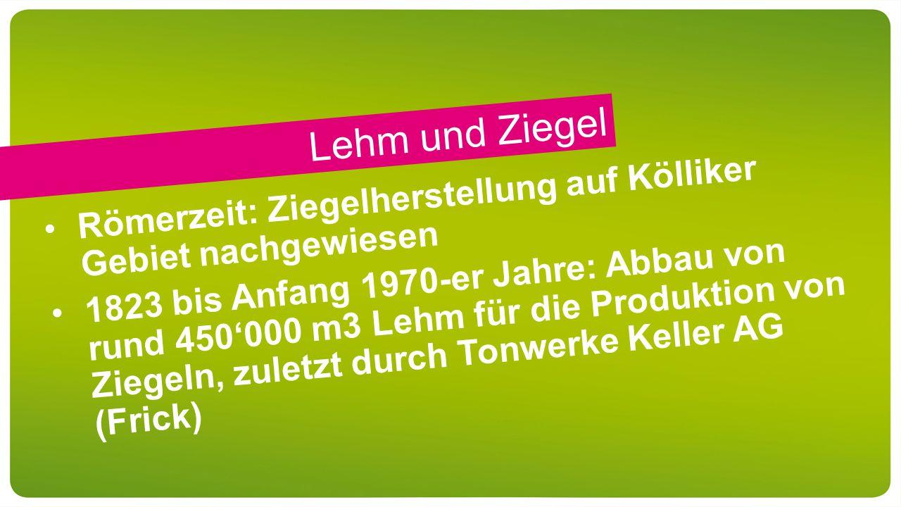 Lehm und Ziegel Römerzeit: Ziegelherstellung auf Kölliker Gebiet nachgewiesen 1823 bis Anfang 1970-er Jahre: Abbau von rund 450'000 m3 Lehm für die Produktion von Ziegeln, zuletzt durch Tonwerke Keller AG (Frick)