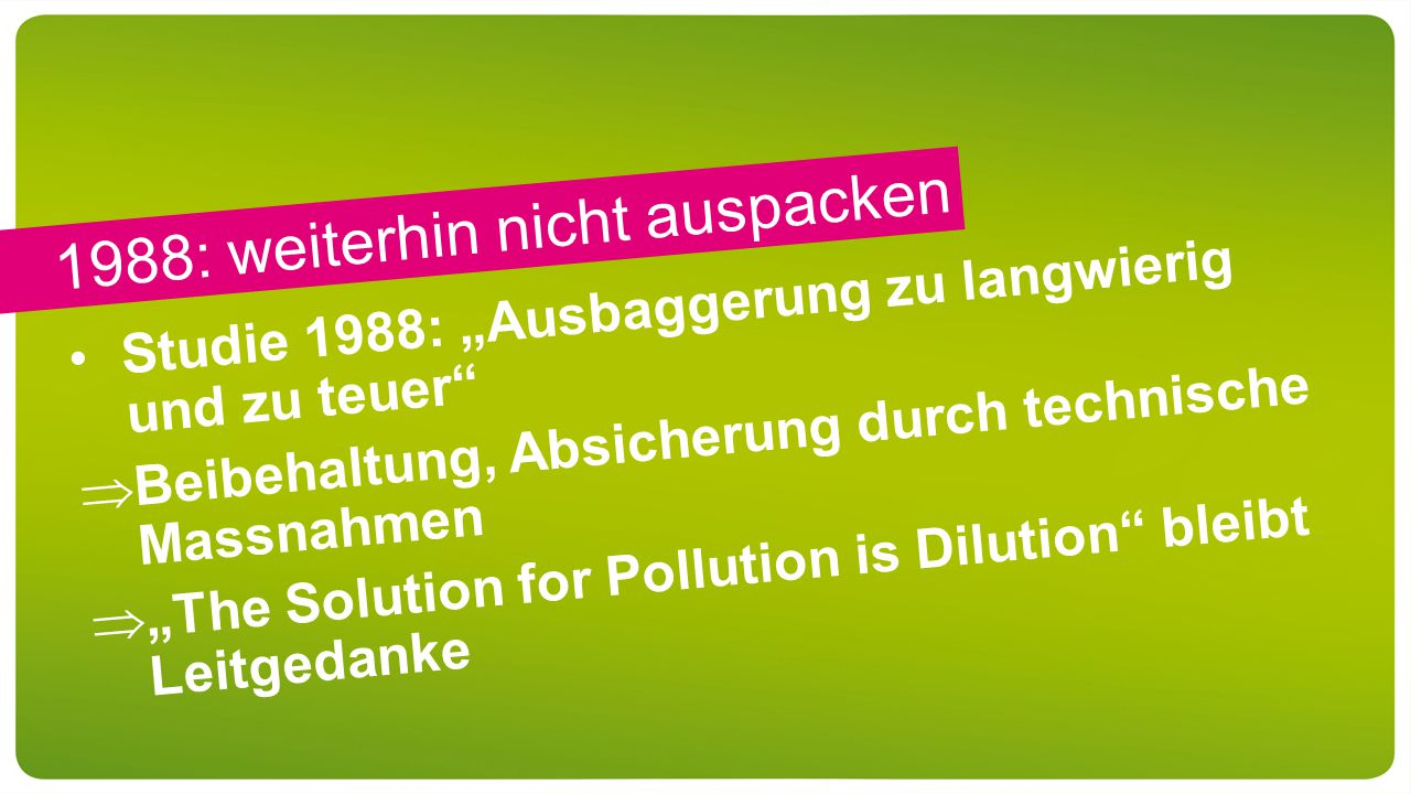 "1988: weiterhin nicht auspacken Studie 1988: ""Ausbaggerung zu langwierig und zu teuer  Beibehaltung, Absicherung durch technische Massnahmen  ""The Solution for Pollution is Dilution bleibt Leitgedanke"