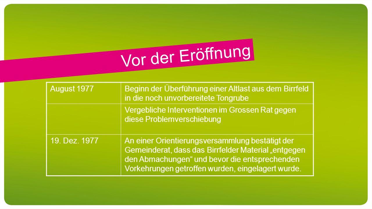 Vor der Eröffnung August 1977Beginn der Überführung einer Altlast aus dem Birrfeld in die noch unvorbereitete Tongrube Vergebliche Interventionen im Grossen Rat gegen diese Problemverschiebung 19.