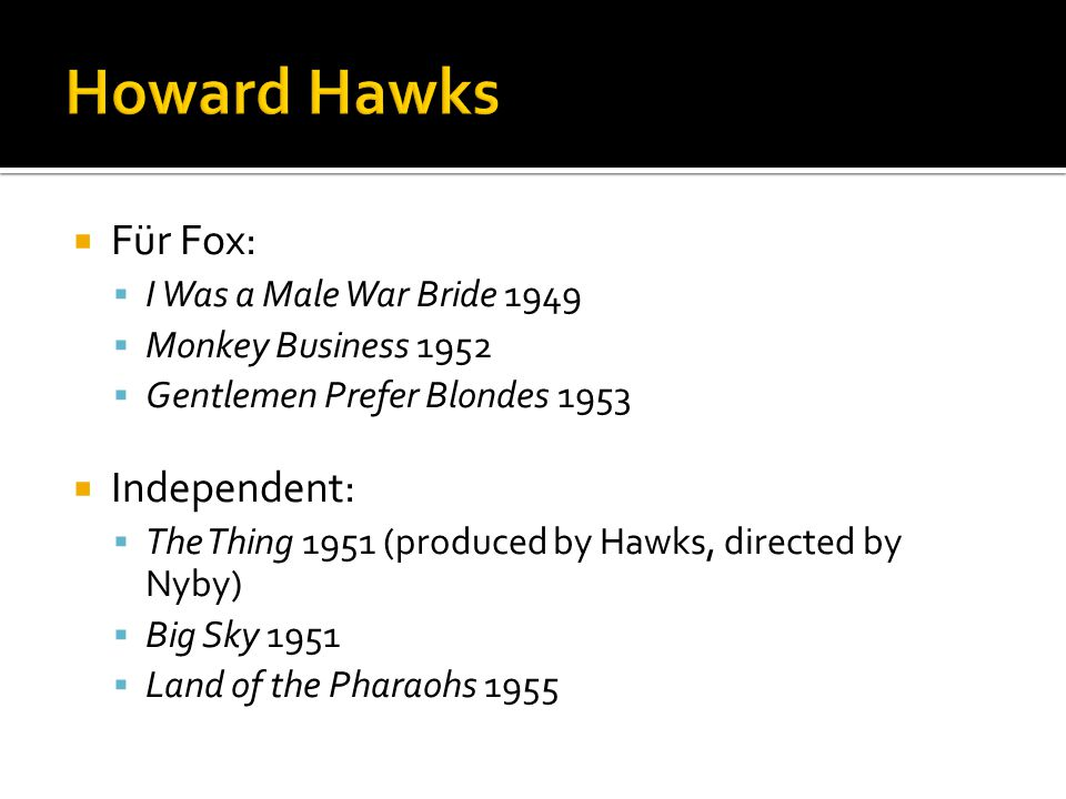  Für Fox:  I Was a Male War Bride 1949  Monkey Business 1952  Gentlemen Prefer Blondes 1953  Independent:  The Thing 1951 (produced by Hawks, directed by Nyby)  Big Sky 1951  Land of the Pharaohs 1955