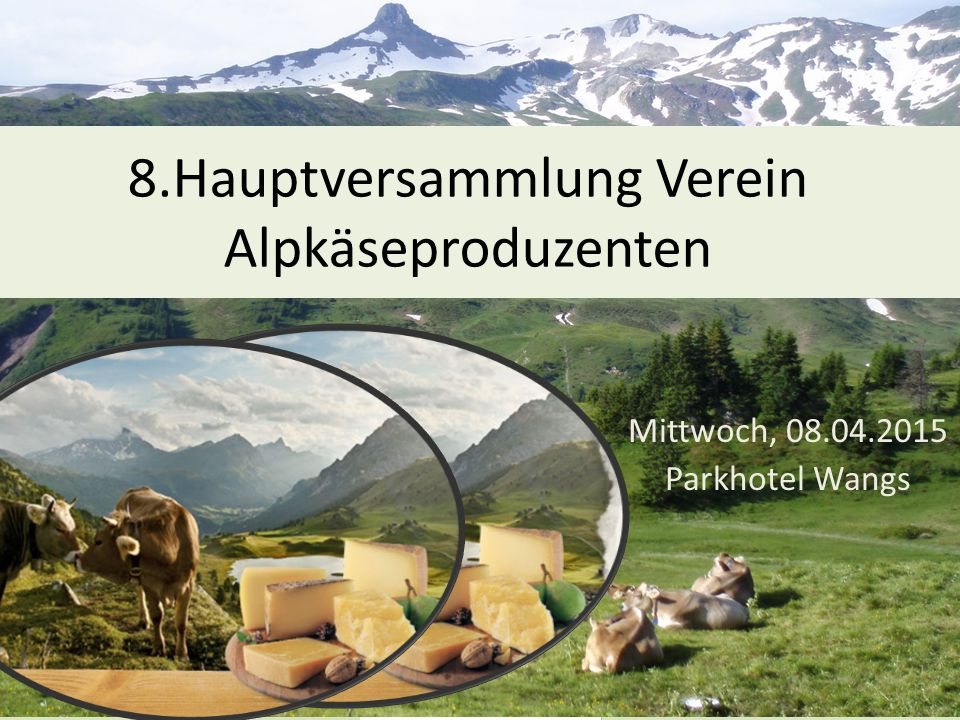 8.Hauptversammlung Verein Alpkäseproduzenten Mittwoch, 08.04.2015 Parkhotel Wangs