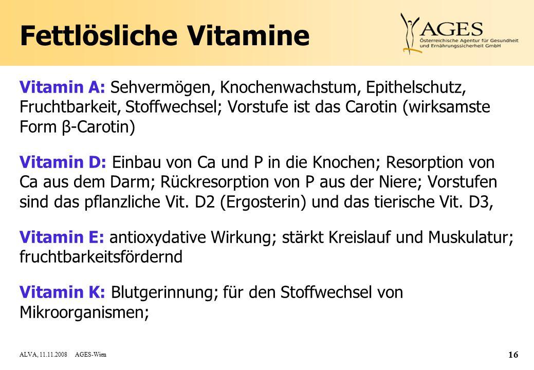 ALVA, 11.11.2008 AGES-Wien 16 Fettlösliche Vitamine Vitamin A: Sehvermögen, Knochenwachstum, Epithelschutz, Fruchtbarkeit, Stoffwechsel; Vorstufe ist das Carotin (wirksamste Form β-Carotin) Vitamin D: Einbau von Ca und P in die Knochen; Resorption von Ca aus dem Darm; Rückresorption von P aus der Niere; Vorstufen sind das pflanzliche Vit.