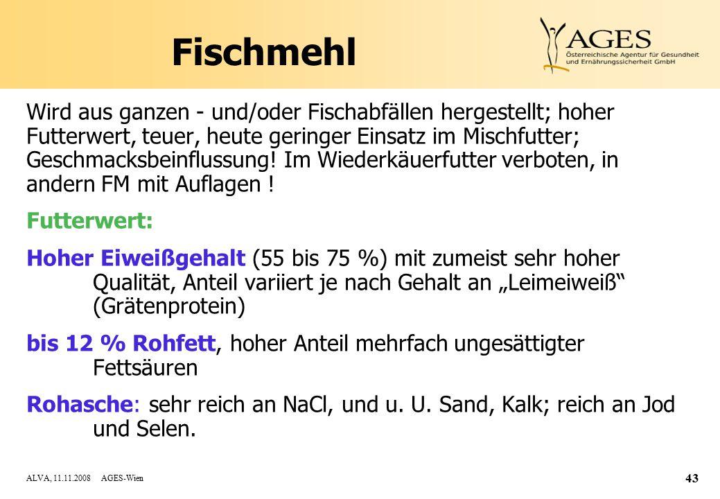 ALVA, 11.11.2008 AGES-Wien 43 Fischmehl Wird aus ganzen - und/oder Fischabfällen hergestellt; hoher Futterwert, teuer, heute geringer Einsatz im Mischfutter; Geschmacksbeinflussung.