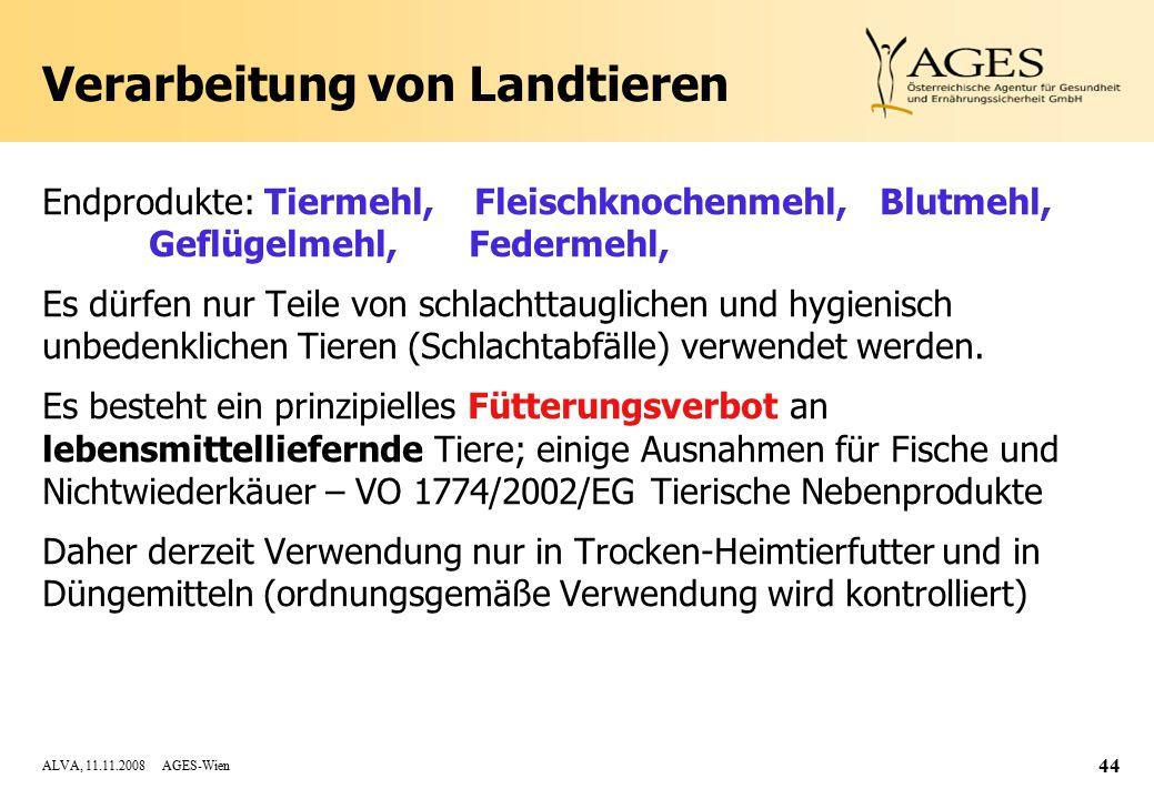 ALVA, 11.11.2008 AGES-Wien 44 Verarbeitung von Landtieren Endprodukte: Tiermehl, Fleischknochenmehl, Blutmehl, Geflügelmehl, Federmehl, Es dürfen nur Teile von schlachttauglichen und hygienisch unbedenklichen Tieren (Schlachtabfälle) verwendet werden.