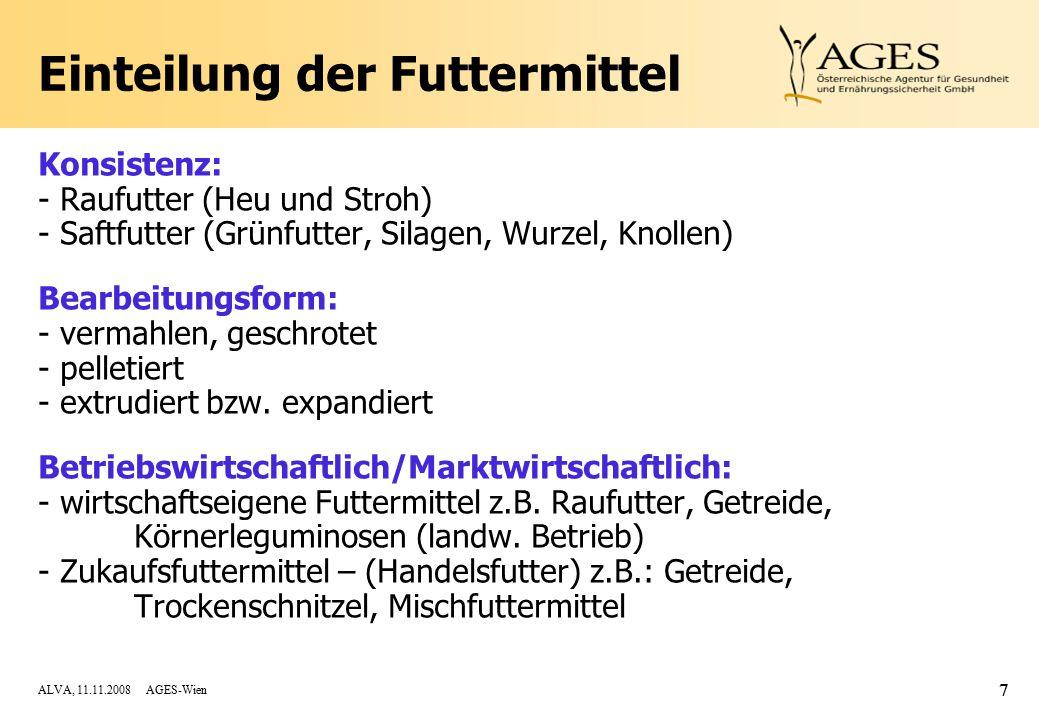 ALVA, 11.11.2008 AGES-Wien 7 Einteilung der Futtermittel Konsistenz: - Raufutter (Heu und Stroh) - Saftfutter (Grünfutter, Silagen, Wurzel, Knollen) Bearbeitungsform: - vermahlen, geschrotet - pelletiert - extrudiert bzw.
