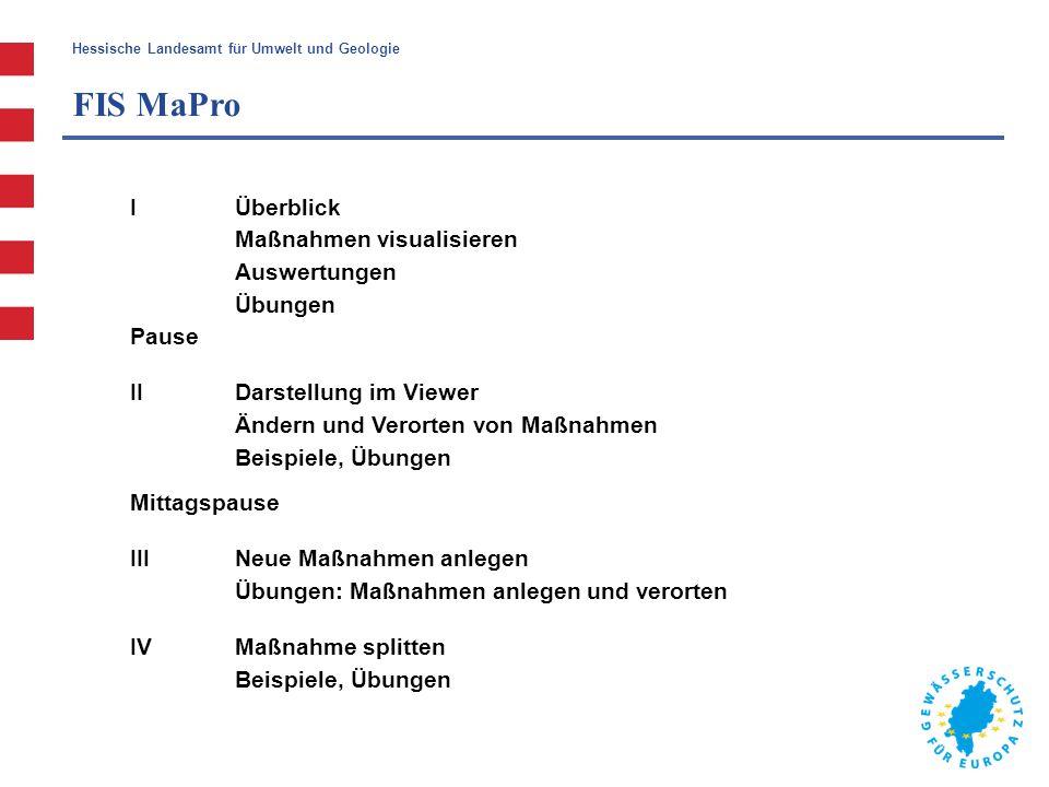 Hessische Landesamt für Umwelt und Geologie FIS MaPro 1.Überblick 2.Verwaltung der Maßnahmen in FIS MaPro - Wasserkörper auswählen - Maßnahmen-Überblick und Stammdaten eines WK - eine Maßnahme im Detail 3.Auswertungen 4.Übungen