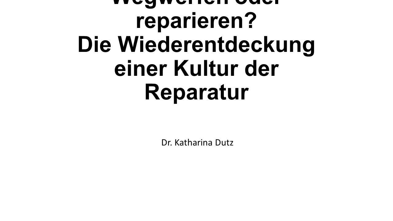 Wegwerfen oder reparieren? Die Wiederentdeckung einer Kultur der Reparatur Dr. Katharina Dutz