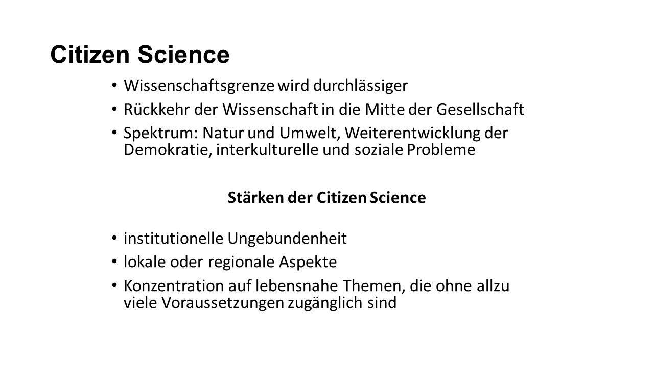 Citizen Science Wissenschaftsgrenze wird durchlässiger Rückkehr der Wissenschaft in die Mitte der Gesellschaft Spektrum: Natur und Umwelt, Weiterentwicklung der Demokratie, interkulturelle und soziale Probleme Stärken der Citizen Science institutionelle Ungebundenheit lokale oder regionale Aspekte Konzentration auf lebensnahe Themen, die ohne allzu viele Voraussetzungen zugänglich sind