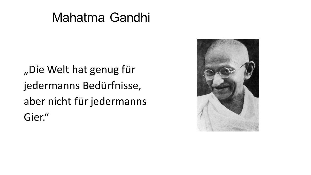 """Mahatma Gandhi """"Die Welt hat genug für jedermanns Bedürfnisse, aber nicht für jedermanns Gier."""