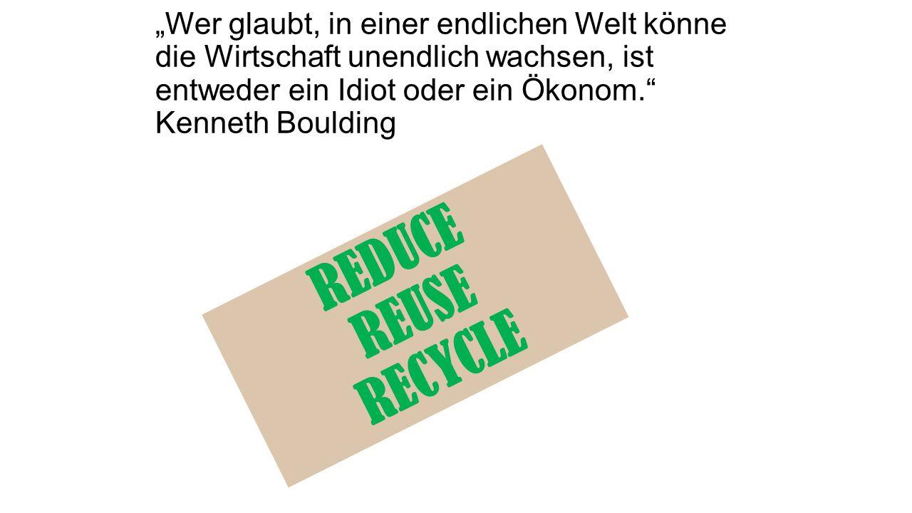 """""""Wer glaubt, in einer endlichen Welt könne die Wirtschaft unendlich wachsen, ist entweder ein Idiot oder ein Ökonom. Kenneth Boulding REDUCE REUSE RECYCLE"""