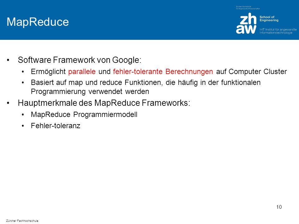 Zürcher Fachhochschule MapReduce Software Framework von Google: Ermöglicht parallele und fehler-tolerante Berechnungen auf Computer Cluster Basiert auf map und reduce Funktionen, die häufig in der funktionalen Programmierung verwendet werden Hauptmerkmale des MapReduce Frameworks: MapReduce Programmiermodell Fehler-toleranz 10