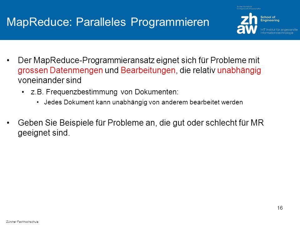 Zürcher Fachhochschule MapReduce: Paralleles Programmieren Der MapReduce-Programmieransatz eignet sich für Probleme mit grossen Datenmengen und Bearbeitungen, die relativ unabhängig voneinander sind z.B.