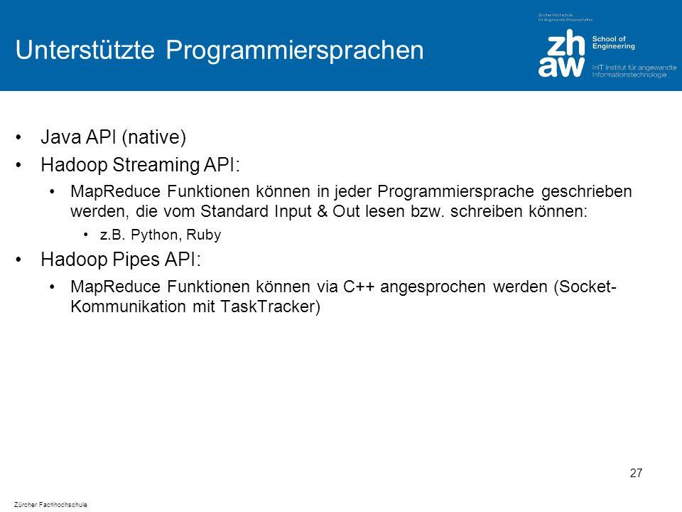 Zürcher Fachhochschule Unterstützte Programmiersprachen Java API (native) Hadoop Streaming API: MapReduce Funktionen können in jeder Programmiersprache geschrieben werden, die vom Standard Input & Out lesen bzw.