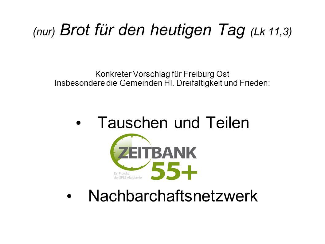 (nur) Brot für den heutigen Tag (Lk 11,3) Konkreter Vorschlag für Freiburg Ost Insbesondere die Gemeinden Hl. Dreifaltigkeit und Frieden: Tauschen und