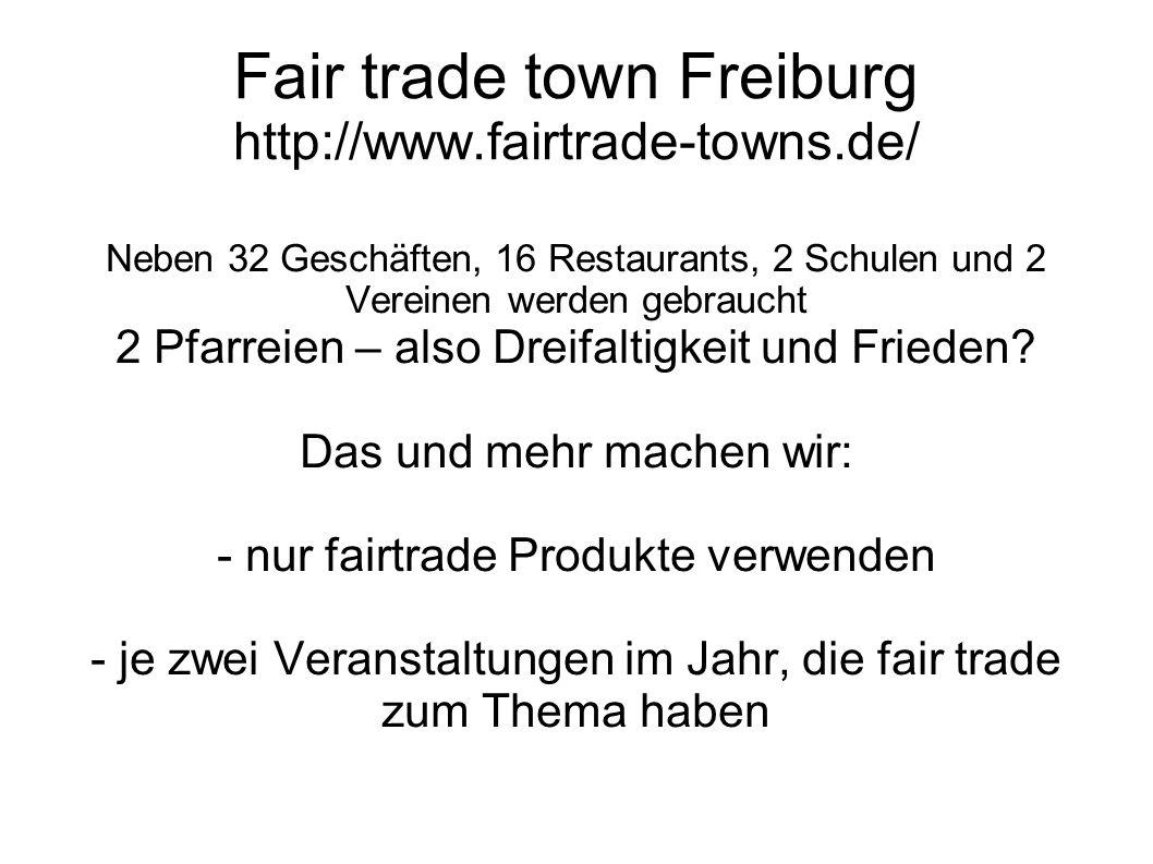 Fair trade town Freiburg http://www.fairtrade-towns.de/ Neben 32 Geschäften, 16 Restaurants, 2 Schulen und 2 Vereinen werden gebraucht 2 Pfarreien – also Dreifaltigkeit und Frieden.