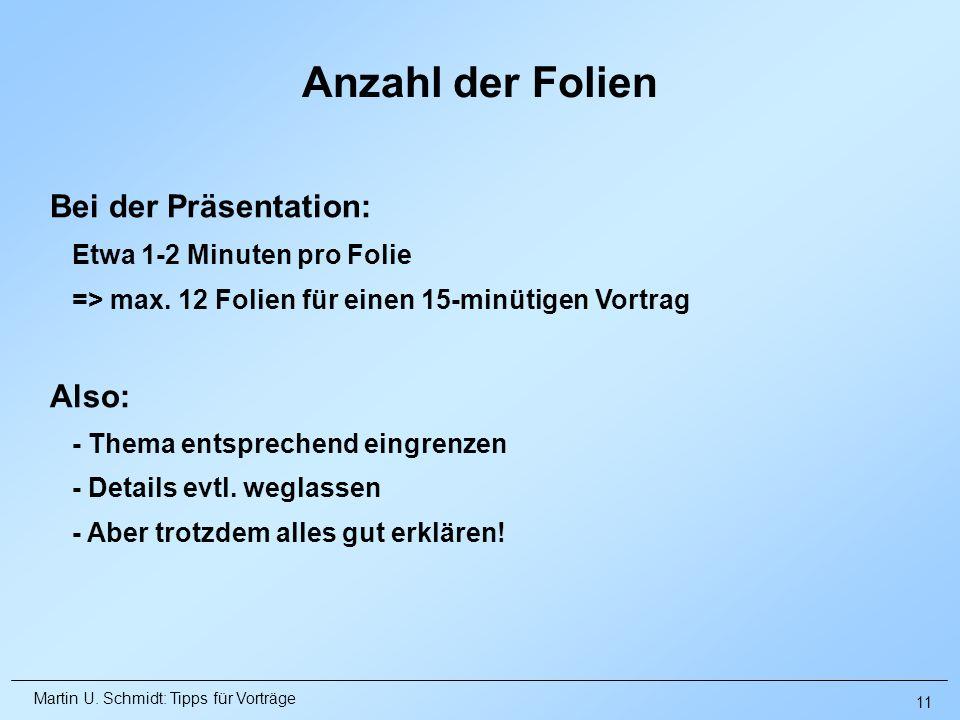 Martin U. Schmidt: Tipps für Vorträge Anzahl der Folien Bei der Präsentation: Etwa 1-2 Minuten pro Folie => max. 12 Folien für einen 15-minütigen Vort
