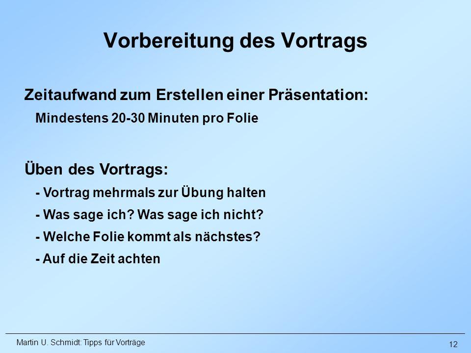 Martin U. Schmidt: Tipps für Vorträge Vorbereitung des Vortrags Üben des Vortrags: - Vortrag mehrmals zur Übung halten - Was sage ich? Was sage ich ni