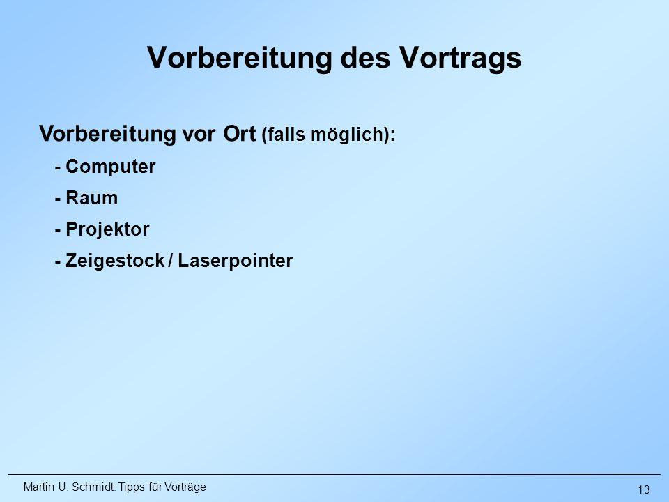 Martin U. Schmidt: Tipps für Vorträge Vorbereitung des Vortrags Vorbereitung vor Ort (falls möglich): - Computer - Raum - Projektor - Zeigestock / Las