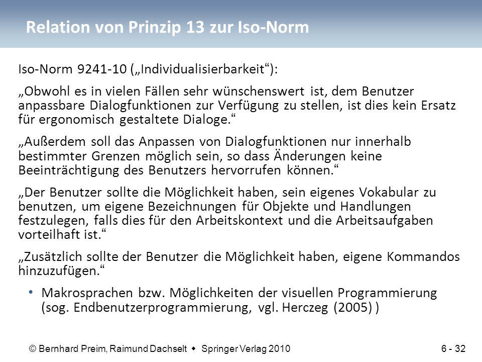 """© Bernhard Preim, Raimund Dachselt  Springer Verlag 2010 Relation von Prinzip 13 zur Iso-Norm Iso-Norm 9241-10 (""""Individualisierbarkeit ): """"Obwohl es in vielen Fällen sehr wünschenswert ist, dem Benutzer anpassbare Dialogfunktionen zur Verfügung zu stellen, ist dies kein Ersatz für ergonomisch gestaltete Dialoge. """"Außerdem soll das Anpassen von Dialogfunktionen nur innerhalb bestimmter Grenzen möglich sein, so dass Änderungen keine Beeinträchtigung des Benutzers hervorrufen können. """"Der Benutzer sollte die Möglichkeit haben, sein eigenes Vokabular zu benutzen, um eigene Bezeichnungen für Objekte und Handlungen festzulegen, falls dies für den Arbeitskontext und die Arbeitsaufgaben vorteilhaft ist. """"Zusätzlich sollte der Benutzer die Möglichkeit haben, eigene Kommandos hinzuzufügen. Makrosprachen bzw."""