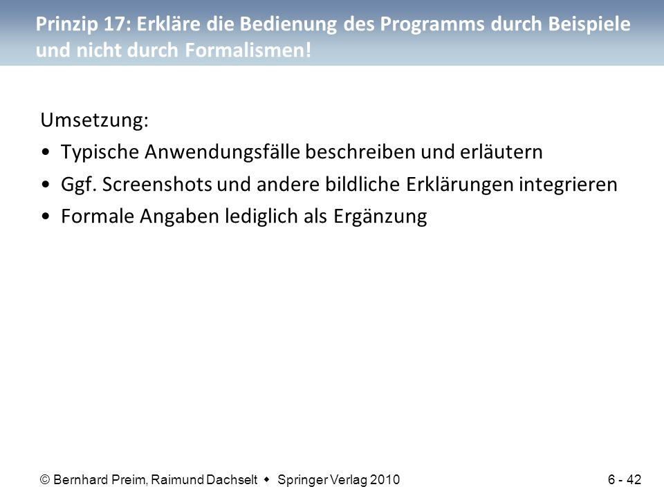 © Bernhard Preim, Raimund Dachselt  Springer Verlag 2010 Prinzip 17: Erkläre die Bedienung des Programms durch Beispiele und nicht durch Formalismen!