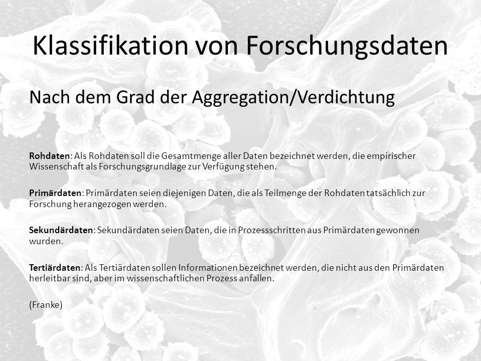 Klassifikation von Forschungsdaten Nach dem Grad der Aggregation/Verdichtung Rohdaten: Als Rohdaten soll die Gesamtmenge aller Daten bezeichnet werden