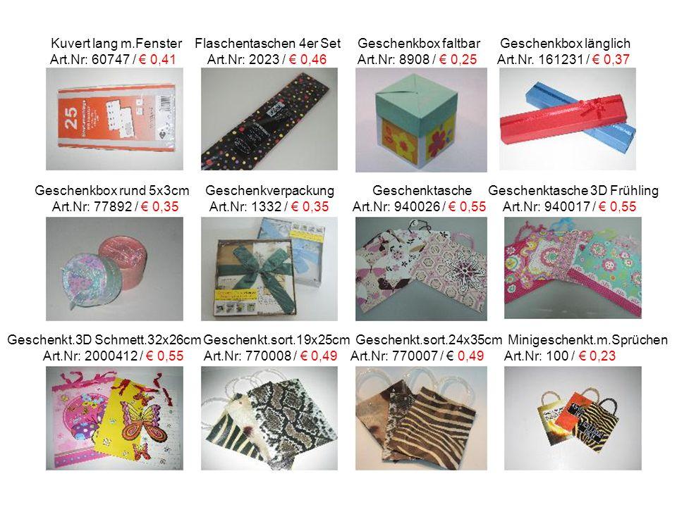 Kuvert lang m.Fenster Flaschentaschen 4er Set Geschenkbox faltbar Geschenkbox länglich Art.Nr: 60747 / € 0,41 Art.Nr: 2023 / € 0,46 Art.Nr: 8908 / € 0,25 Art.Nr.