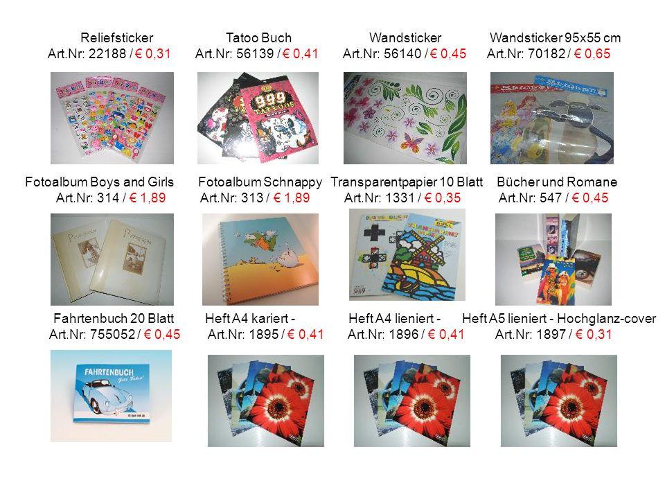 Reliefsticker Tatoo Buch Wandsticker Wandsticker 95x55 cm Art.Nr: 22188 / € 0,31 Art.Nr: 56139 / € 0,41 Art.Nr: 56140 / € 0,45 Art.Nr: 70182 / € 0,65 Fotoalbum Boys and Girls Fotoalbum Schnappy Transparentpapier 10 Blatt Bücher und Romane Art.Nr: 314 / € 1,89 Art.Nr: 313 / € 1,89 Art.Nr: 1331 / € 0,35 Art.Nr: 547 / € 0,45 Fahrtenbuch 20 Blatt Heft A4 kariert - Heft A4 lieniert - Heft A5 lieniert - Hochglanz-cover Art.Nr: 755052 / € 0,45 Art.Nr: 1895 / € 0,41 Art.Nr: 1896 / € 0,41 Art.Nr: 1897 / € 0,31