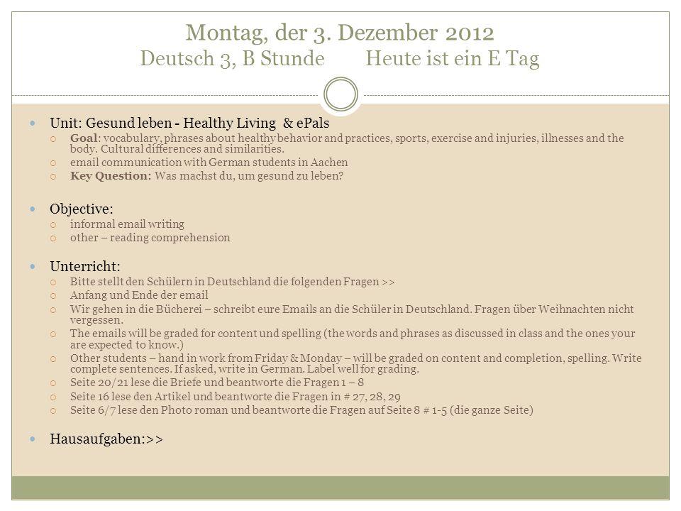 Montag, der 3. Dezember 2012 Deutsch 3, B Stunde Heute ist ein E Tag Unit: Gesund leben - Healthy Living & ePals  Goal: vocabulary, phrases about hea