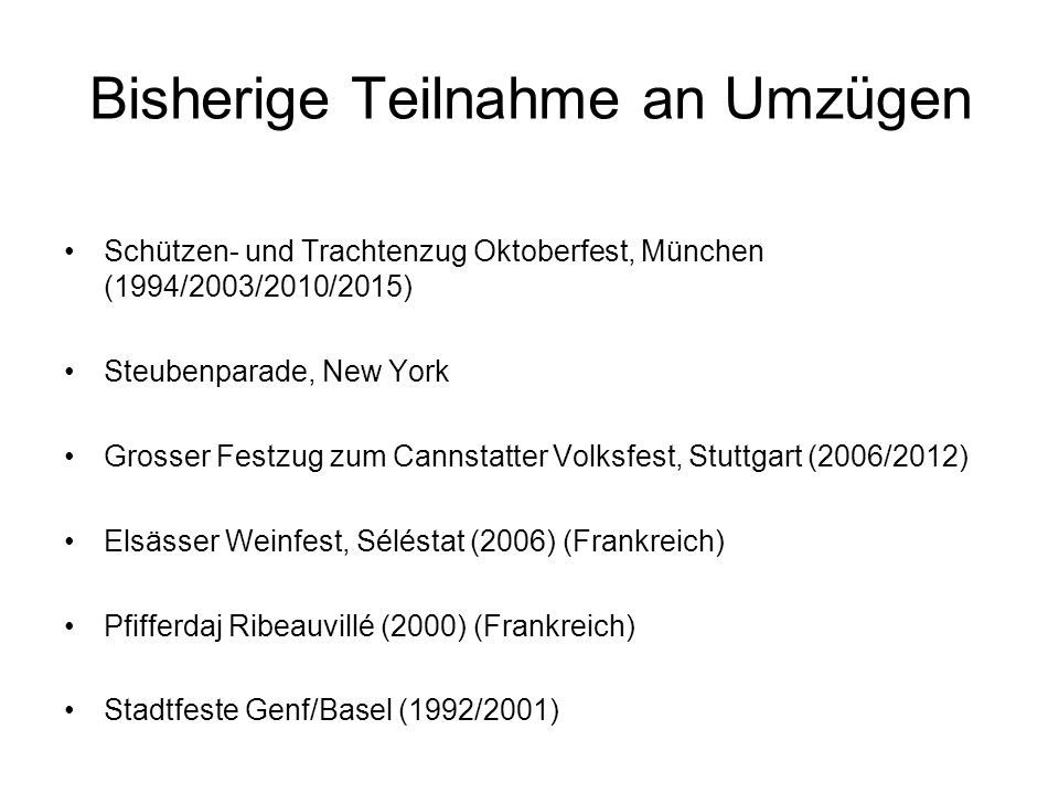 Schützen- und Trachtenzug Oktoberfest, München (1994/2003/2010/2015) Steubenparade, New York Grosser Festzug zum Cannstatter Volksfest, Stuttgart (2006/2012) Elsässer Weinfest, Séléstat (2006) (Frankreich) Pfifferdaj Ribeauvillé (2000) (Frankreich) Stadtfeste Genf/Basel (1992/2001) Bisherige Teilnahme an Umzügen