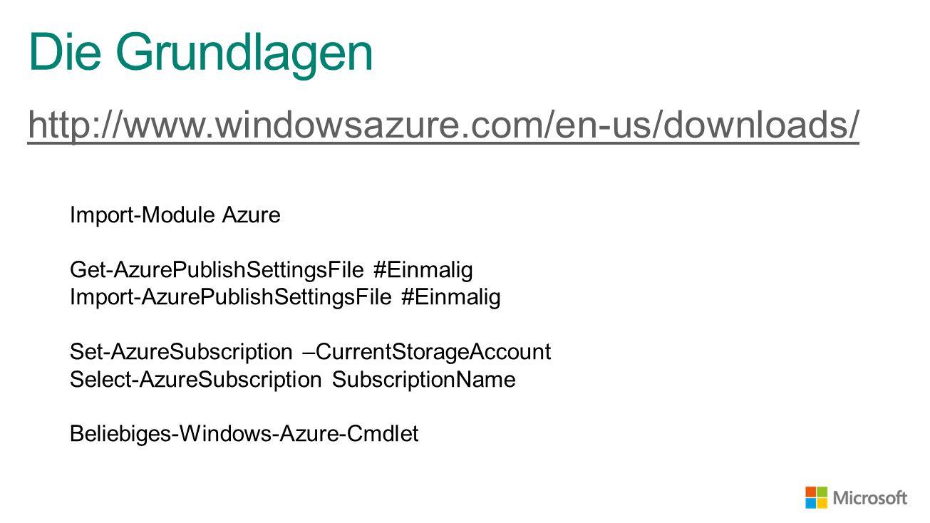 http://www.windowsazure.com/en-us/downloads/ Die Grundlagen Import-Module Azure Get-AzurePublishSettingsFile #Einmalig Import-AzurePublishSettingsFile #Einmalig Set-AzureSubscription –CurrentStorageAccount Select-AzureSubscription SubscriptionName Beliebiges-Windows-Azure-Cmdlet