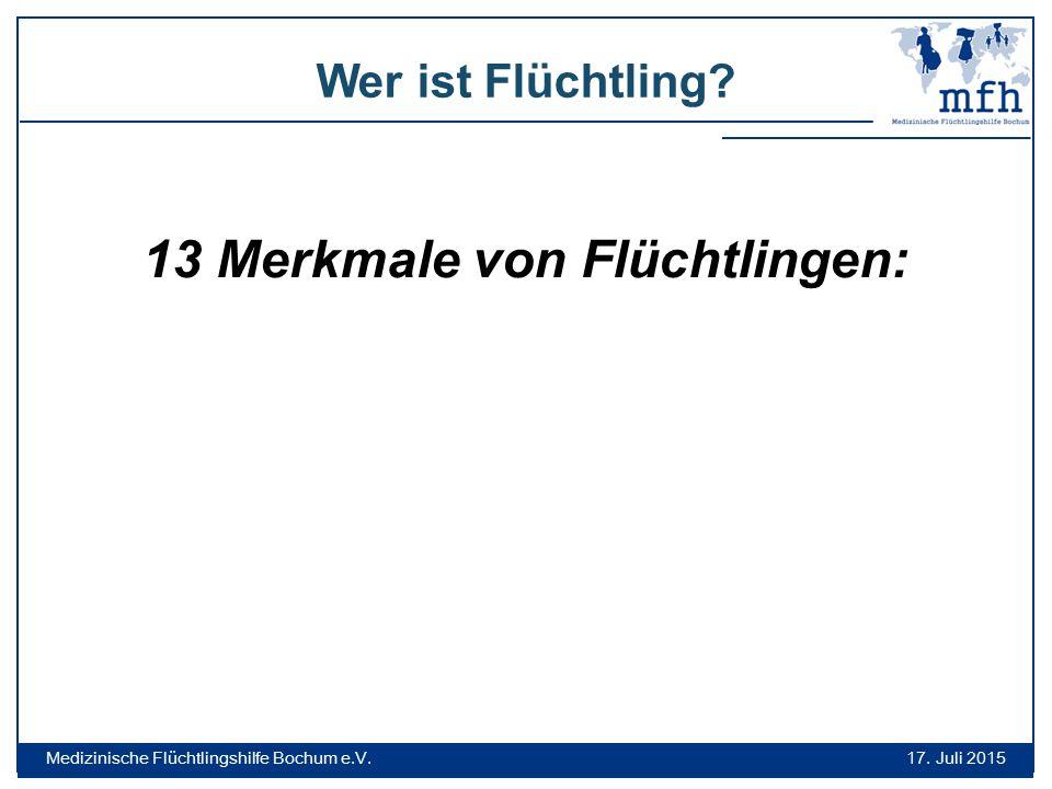 Wer ist Flüchtling? 17. Juli 2015 Medizinische Flüchtlingshilfe Bochum e.V. 13 Merkmale von Flüchtlingen:
