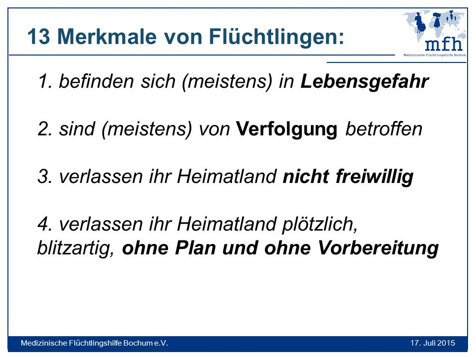 17. Juli 2015 Medizinische Flüchtlingshilfe Bochum e.V. 1. befinden sich (meistens) in Lebensgefahr 2. sind (meistens) von Verfolgung betroffen 3. ver