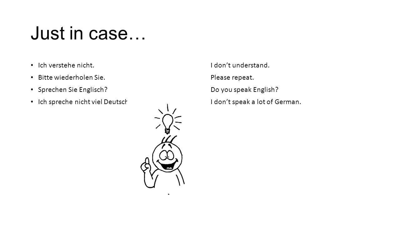 Just in case… Ich verstehe nicht.I don't understand. Bitte wiederholen Sie.Please repeat. Sprechen Sie Englisch?Do you speak English? Ich spreche nich