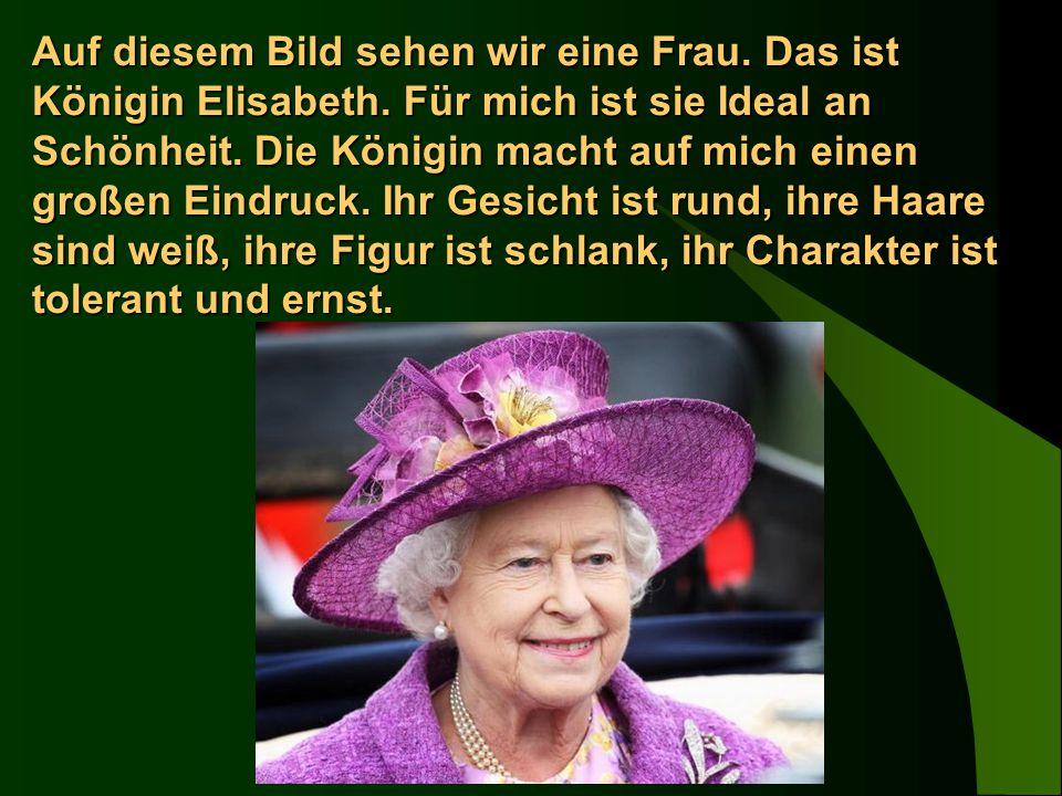 Auf diesem Bild sehen wir eine Frau. Das ist Königin Elisabeth. Für mich ist sie Ideal an Schönheit. Die Königin macht auf mich einen großen Eindruck.
