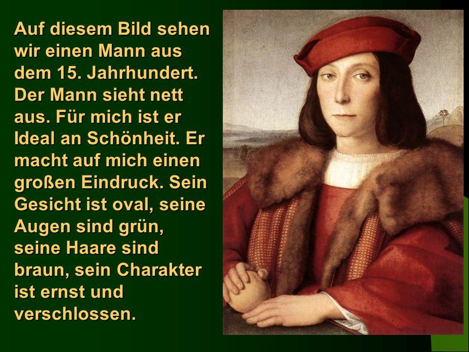 Auf diesem Bild sehen wir einen Mann aus dem 15. Jahrhundert. Der Mann sieht nett aus. Für mich ist er Ideal an Schönheit. Er macht auf mich einen gro