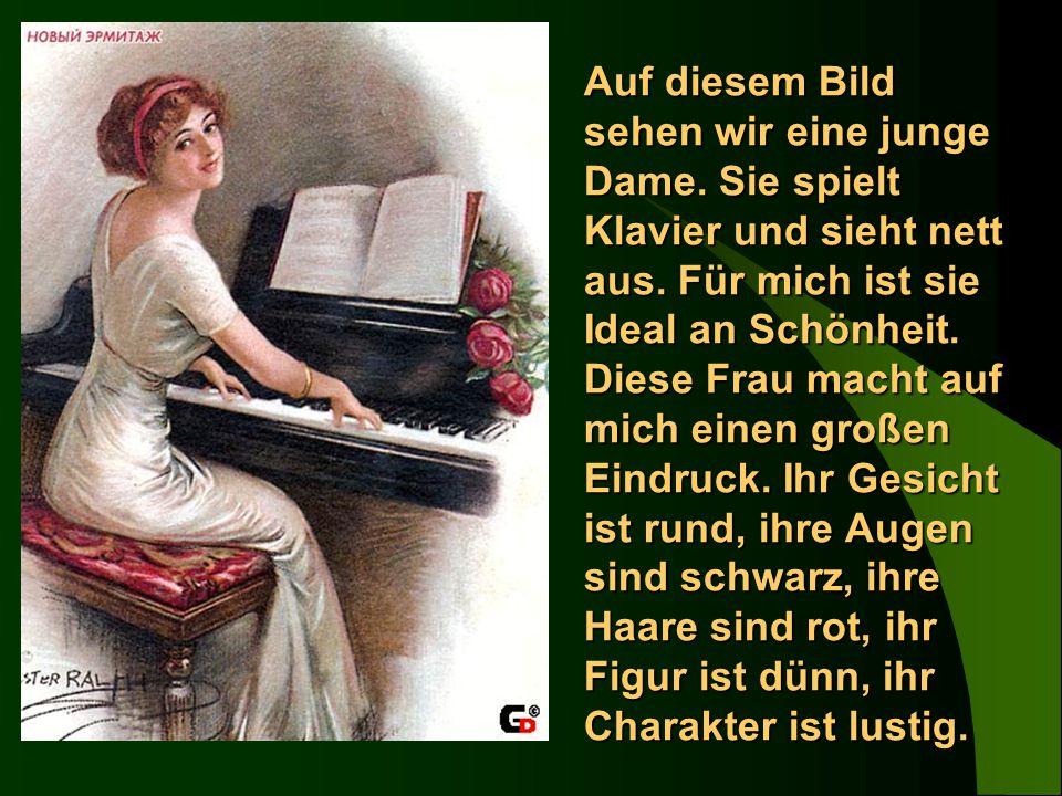 Auf diesem Bild sehen wir eine junge Dame. Sie spielt Klavier und sieht nett aus. Für mich ist sie Ideal an Schönheit. Diese Frau macht auf mich einen