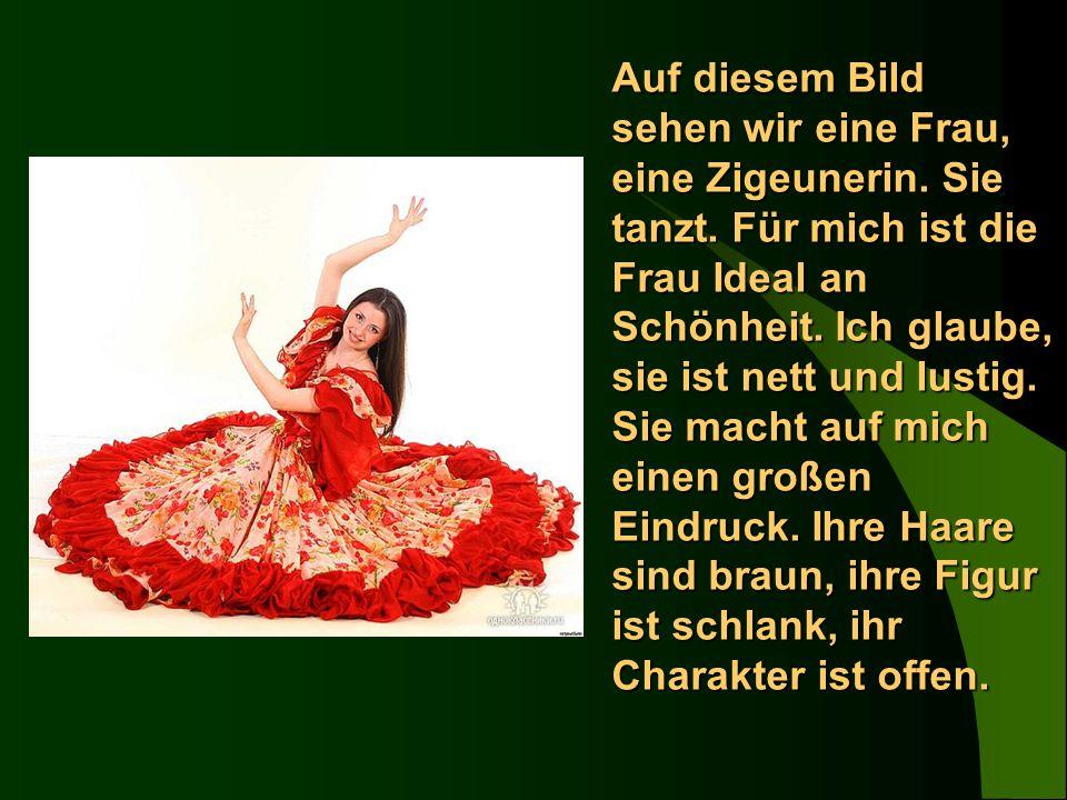 Auf diesem Bild sehen wir eine Frau, eine Zigeunerin. Sie tanzt. Für mich ist die Frau Ideal an Schönheit. Ich glaube, sie ist nett und lustig. Sie ma