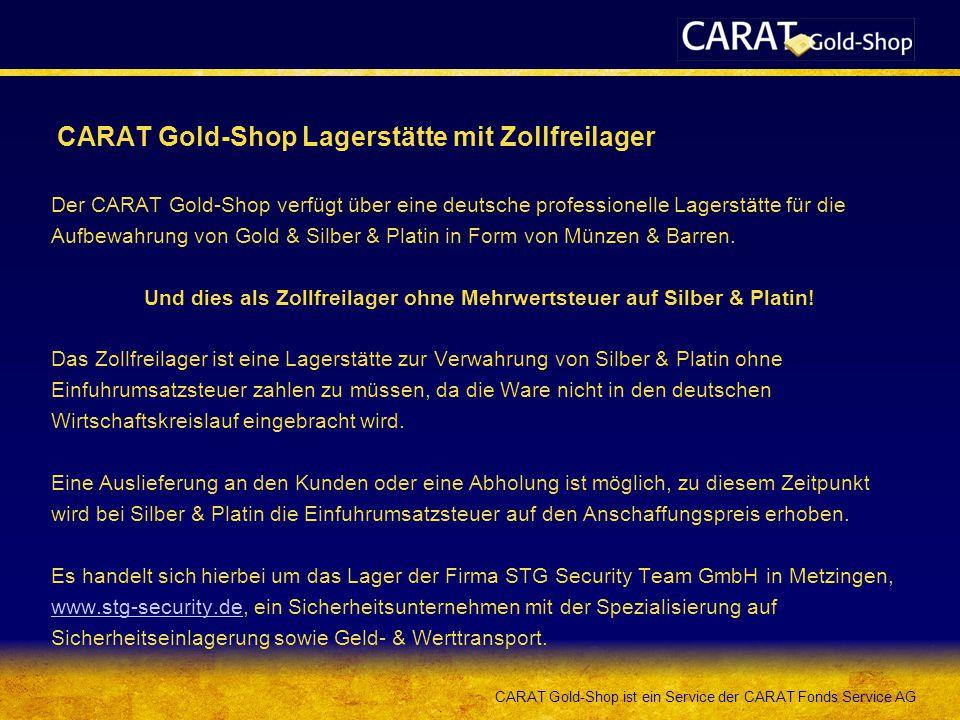 CARAT Gold-Shop ist ein Service der CARAT Fonds Service AG CARAT Gold-Shop Lagerstätte mit Zollfreilager Der CARAT Gold-Shop verfügt über eine deutsche professionelle Lagerstätte für die Aufbewahrung von Gold & Silber & Platin in Form von Münzen & Barren.