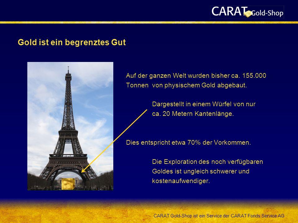 CARAT Gold-Shop ist ein Service der CARAT Fonds Service AG Gold ist ein begrenztes Gut Auf der ganzen Welt wurden bisher ca. 155.000 Tonnen von physis