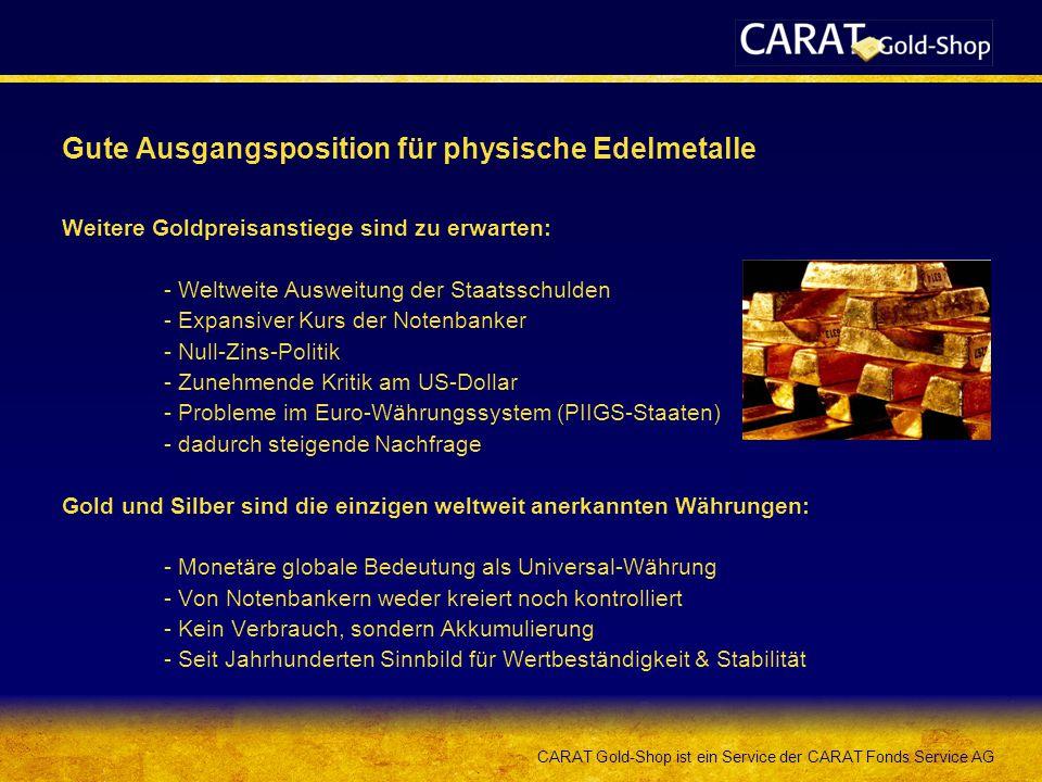 CARAT Gold-Shop ist ein Service der CARAT Fonds Service AG Gute Ausgangsposition für physische Edelmetalle Weitere Goldpreisanstiege sind zu erwarten: - Weltweite Ausweitung der Staatsschulden - Expansiver Kurs der Notenbanker - Null-Zins-Politik - Zunehmende Kritik am US-Dollar - Probleme im Euro-Währungssystem (PIIGS-Staaten) - dadurch steigende Nachfrage Gold und Silber sind die einzigen weltweit anerkannten Währungen: - Monetäre globale Bedeutung als Universal-Währung - Von Notenbankern weder kreiert noch kontrolliert - Kein Verbrauch, sondern Akkumulierung - Seit Jahrhunderten Sinnbild für Wertbeständigkeit & Stabilität