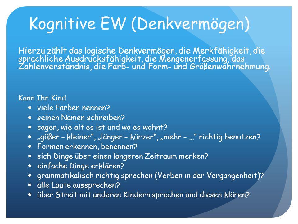 Kognitive EW (Denkvermögen) Hierzu zählt das logische Denkvermögen, die Merkfähigkeit, die sprachliche Ausdrucksfähigkeit, die Mengenerfassung, das Zahlenverständnis, die Farb- und Form- und Größenwahrnehmung.