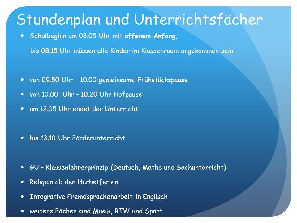 Stundenplan und Unterrichtsfächer Schulbeginn um 08.05 Uhr mit offenem Anfang, bis 08.15 Uhr müssen alle Kinder im Klassenraum angekommen sein von 09.50 Uhr – 10.00 gemeinsame Frühstückspause von 10.00 Uhr – 10.20 Uhr Hofpause um 12.05 Uhr endet der Unterricht bis 13.10 Uhr Förderunterricht GU – Klassenlehrerprinzip (Deutsch, Mathe und Sachunterricht) Religion ab den Herbstferien Integrative Fremdsprachenarbeit in Englisch weitere Fächer sind Musik, BTW und Sport (bitte keine Ohrringe anziehen, oder diese abkleben, auf Schmuck und komplizierte Kleidung verzichten, Schuhe binden üben)