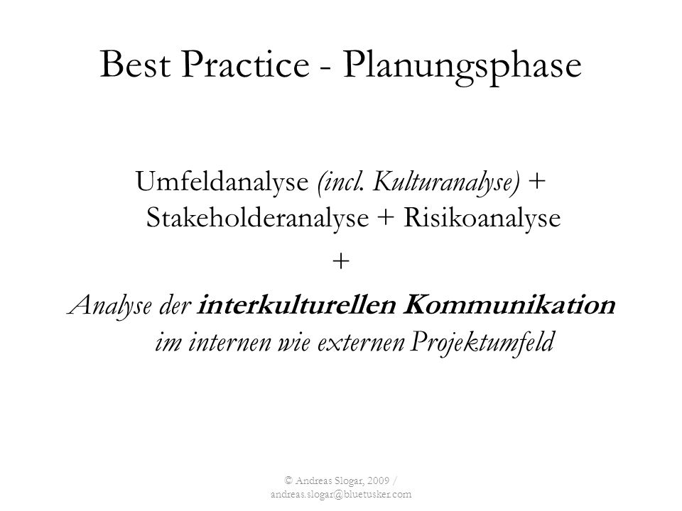 © Andreas Slogar, 2009 / andreas.slogar@bluetusker.com Best Practice - Planungsphase Umfeldanalyse (incl. Kulturanalyse) + Stakeholderanalyse + Risiko