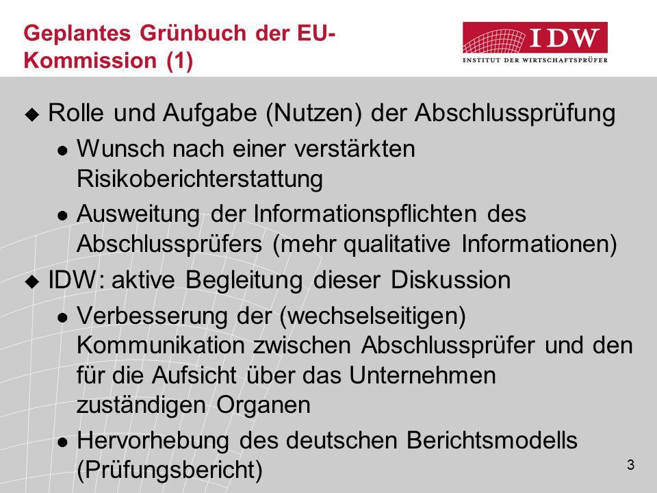 3 Geplantes Grünbuch der EU- Kommission (1)  Rolle und Aufgabe (Nutzen) der Abschlussprüfung Wunsch nach einer verstärkten Risikoberichterstattung Ausweitung der Informationspflichten des Abschlussprüfers (mehr qualitative Informationen)  IDW: aktive Begleitung dieser Diskussion Verbesserung der (wechselseitigen) Kommunikation zwischen Abschlussprüfer und den für die Aufsicht über das Unternehmen zuständigen Organen Hervorhebung des deutschen Berichtsmodells (Prüfungsbericht)